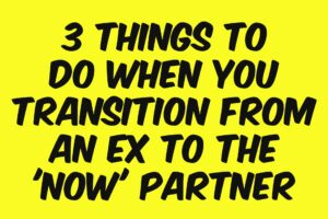 3 Things To Do When You Transition From The Ex To The 'Now' Partner