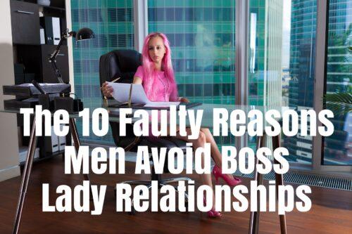 The 10 Faulty Reasons Men Avoid Boss Lady Relationships
